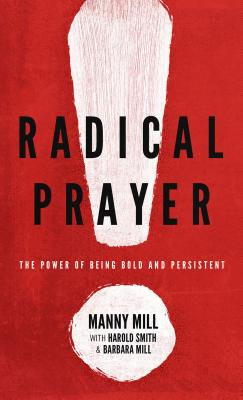 Radical Prayer: The Power of Being Bold and Persistent - Mill, Manny, and Smith, Harold (Contributions by), and Mill, Barbara (Contributions by)