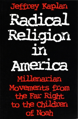 Radical Religion in America: Millenarian Movements from the Far Right to the Children of Noah - Kaplan, Jeffrey, Professor