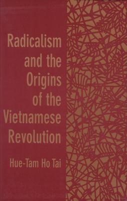 Radicalism and the Origins of the Vietnamese Revolution - Tai, Hue-Tam Ho