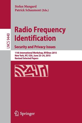Radio Frequency Identification: 11th International Workshop, Rfidsec 2015, New York, Ny, Usa, June 23-24, 2015, Revised Selected Papers - Mangard, Stefan (Editor), and Schaumont, Patrick (Editor)