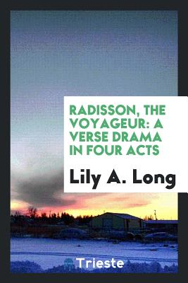 Radisson, the Voyageur: A Verse Drama in Four Acts - Long, Lily A