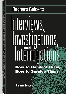 Ragnar's Guide to Interviews, Investigations, and Interrogations: How to Conduct Them, How to Survive Them - Benson, Ragnar