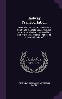 Railway Transportation: A History of Its Economics and of Its Relation to the State, Based, with the Author's Permission, Upon President Hadley's Railroad Transportation: Its History and Its Laws - Hadley, Arthur Twining, and Raper, Charles Lee