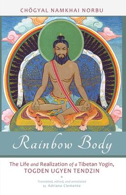 Rainbow Body: The Life and Realization of a Tibetan Yogin, Togden Ugyen Tendzin - Norbu, Chogyal Namkhai, and Clemente, Andriano (Translated by)