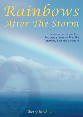 Rainbows After the Storm: When Someone You Love Becomes a Memory, Then the Memory Becomes a Treasure - Neu, Sherry Boyd