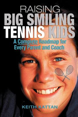Raising Big Smiling Tennis Kids: A Complete Roadmap for Every Parent and Coach - Kattan, Keith
