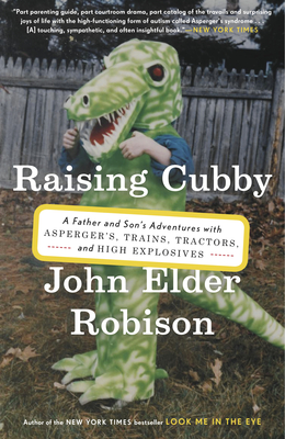 Raising Cubby: A Father and Son's Adventures with Asperger's, Trains, Tractors, and High Explosives - Robison, John Elder
