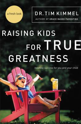 Raising Kids for True Greatness: Redefine Success for You and Your Child - Kimmel, Tim, Dr.