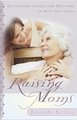 Raising Moms: Daughters Caring for Mothers in Their Later Years - Kelley, Rhonda Harrington