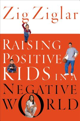 Raising Positive Kids in a Negative World - Ziglar, Zig