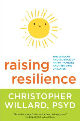 Raising Resilience: The Wisdom and Science of Happy Families and Thriving Children - Willard, Christopher, PsyD, Psy D