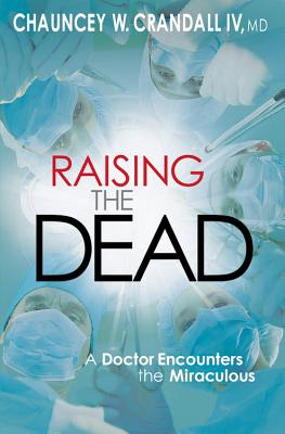 Raising the Dead: A Doctor Encounters the Miraculous - Crandall, Chauncey, Dr.
