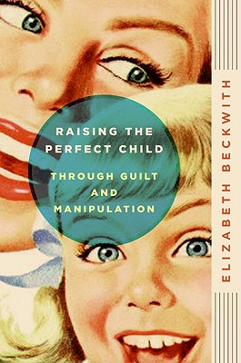 Raising the Perfect Child Through Guilt and Manipulation - Beckwith, Elizabeth