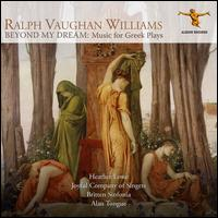 Ralph Vaughan Williams: Beyond My Dreams - Music for Greek Plays - Heather Lowe (mezzo-soprano); Joyful Company of Singers (choir, chorus); Britten Sinfonia; Alan Tongue (conductor)