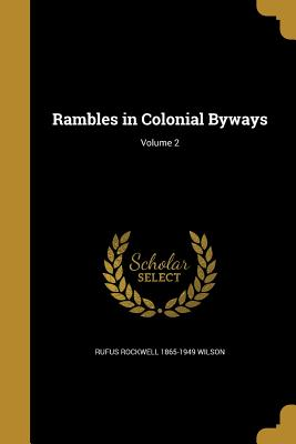 Rambles in Colonial Byways; Volume 2 - Wilson, Rufus Rockwell 1865-1949