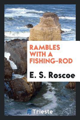 Rambles with a Fishing-Rod - Roscoe, E S
