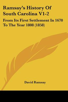 Ramsay's History of South Carolina V1-2: From Its First Settlement in 1670 to the Year 1808 (1858) - Ramsay, David