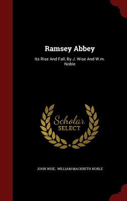 Ramsey Abbey: Its Rise and Fall, by J. Wise and W.M. Noble - Wise, John, and William Mackreth Noble (Creator)