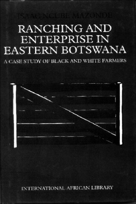 Ranching & Enterprise in Eastern Botswana: A Case Study of Black & Whitefarmers - Mazonde, Isaac Ncube, Professor