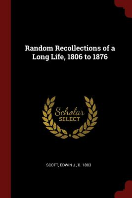 Random Recollections of a Long Life, 1806 to 1876 - Scott, Edwin J B 1803 (Creator)