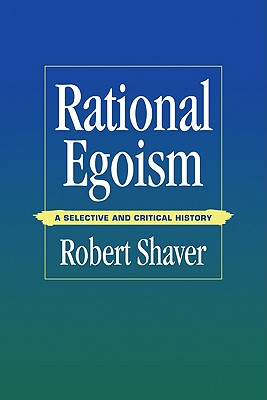 Rational Egoism: A Selective and Critical History - Shaver, Robert