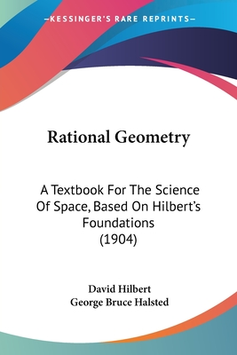 Rational Geometry: A Textbook for the Science of Space, Based on Hilbert's Foundations (1904) - Hilbert, David, and Halsted, George Bruce