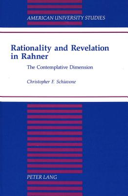Rationality and Revelation in Rahner: The Contemplative Dimension - Schiavone, Christopher F