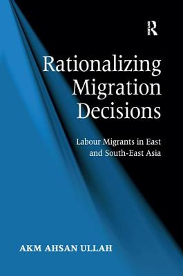 Rationalizing Migration Decisions: Labour Migrants in East and South-East Asia - Ahsan Ullah, A. K. M