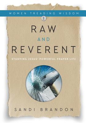 Raw and Reverent: Studying Jesus' Powerful Prayer Life - Brandon, Sandi