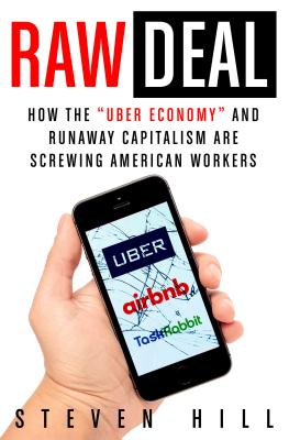Raw Deal: How the Uber Economy and Runaway Capitalism Are Screwing American Workers - Hill, Steven