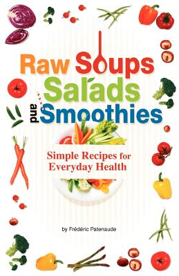 Raw Soups, Salads and Smoothies: Simple Raw Food Recipes for Every Day Health - Patenaude, Frederic
