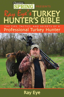 Ray Eye's Turkey Hunter's Bible: The Tips, Tactics, and Secrets of a Professional Turkey Hunter - Eye, Ray