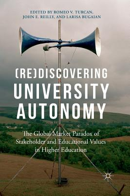 (re)Discovering University Autonomy: The Global Market Paradox of Stakeholder and Educational Values in Higher Education - Turcan, Romeo V (Editor), and Reilly, John E (Editor), and Bugaian, Larissa (Editor)