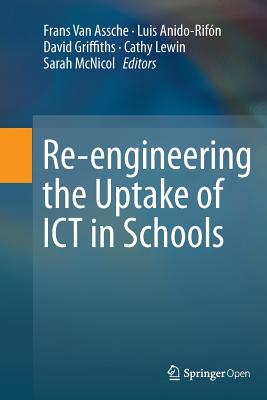 Re-Engineering the Uptake of Ict in Schools - Van Assche, Frans (Editor), and Anido, Luis (Editor), and Griffiths, David (Editor)