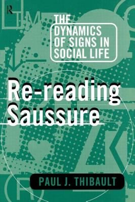 Re-Reading Saussure: The Dynamics of Signs in Social Life - Thibault, Paul