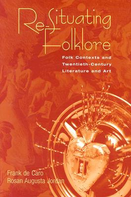 Re-Situating Folklore: Folk Contexts and Twentieth-Century Literature and Art - de Caro, Frank, and Jordan, Rosan Augusta