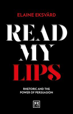 Read My Lips: Rhetoric and the Power of Persuasion - Eksvard, Elaine