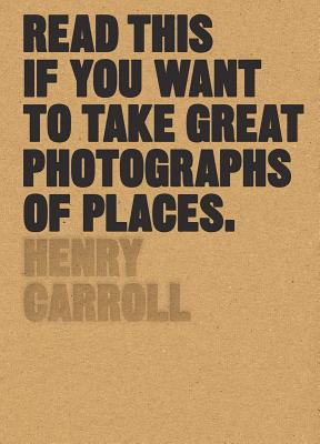Read This if You Want to Take Great Photographs of Places - Carroll, Henry