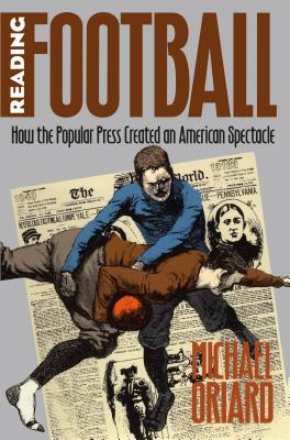 Reading Football: How the Popular Press Created an American Spectacle - Oriard, Michael