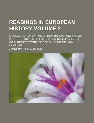 Readings in European History Volume 2; A Collection of Extracts from the Sources Chosen with the Purpose of Illustrating the Progress of Culture in Western Europe Since the German Invasions - Robinson, James Harvey