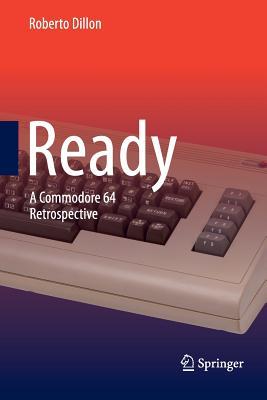 Ready: A Commodore 64 Retrospective - Dillon, Roberto