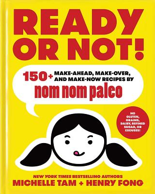 Ready or Not!: 150+ Make-Ahead, Make-Over, and Make-Now Recipes by Nom Nom Paleo - Tam, Michelle, and Fong, Henry