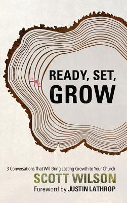 Ready, Set, Grow!: 3 Conversations That Will Bring Lasting Growth to Your Church - Wilson, Scott, and Lathrop, Justin (Foreword by)