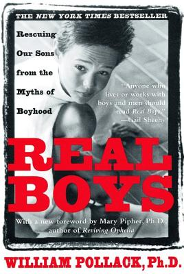 Real Boys: Rescuing Our Sons from the Myths of Boyhood - Pollack, William, PhD, and Pipher, Mary (Foreword by)