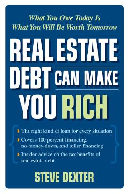Real Estate Debt Can Make You Rich: What You Owe Today Is What You Will Be Worth Tomorrow - Dexter, Steve