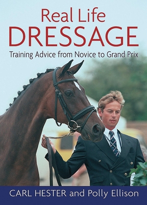 Real Life Dressage: Training Advice from Novice to Grand Prix - Hester, Carl