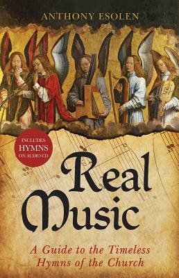 Real Music: A Guide to the Timeless Hymns of the Church - Esolen, Anthony, Mr.