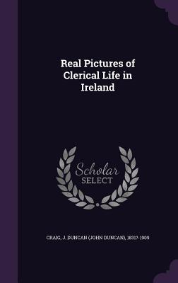 Real Pictures of Clerical Life in Ireland - Craig, J Duncan 1831?-1909