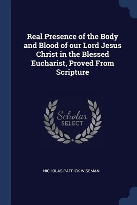 Real Presence of the Body and Blood of Our Lord Jesus Christ in the Blessed Eucharist, Proved from Scripture - Wiseman, Nicholas Patrick