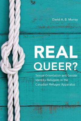 Real Queer?: Sexual Orientation and Gender Identity Refugees in the Canadian Refugee Apparatus - Murray, David A. B.